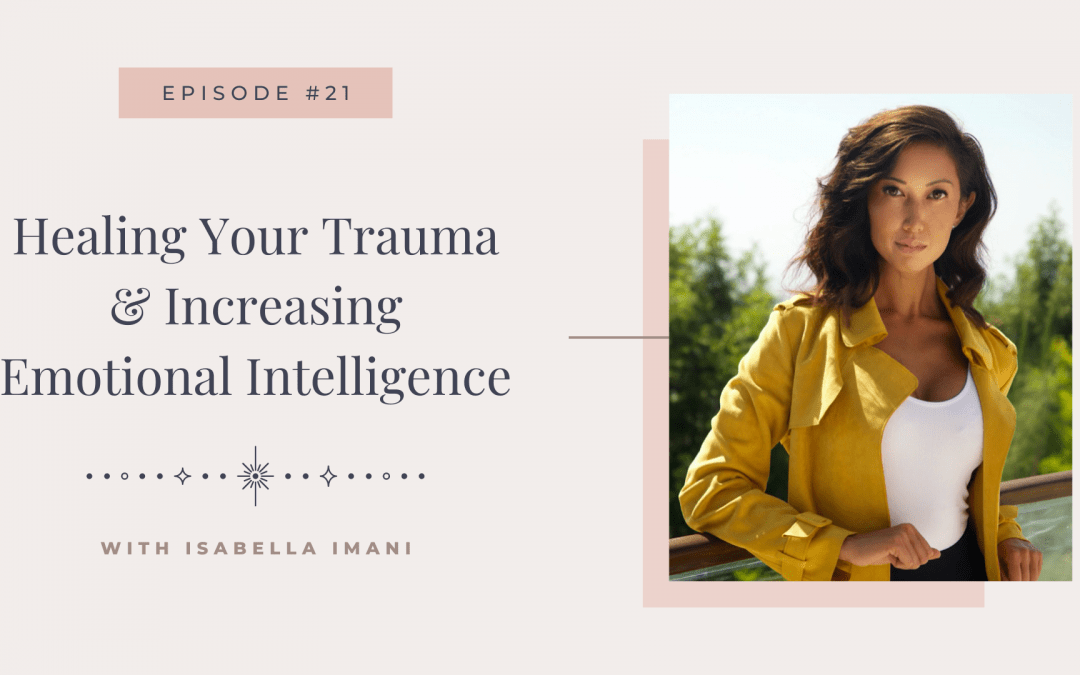 Episode 21: Healing Your Trauma & Increasing Emotional Intelligence with Isabella Imani