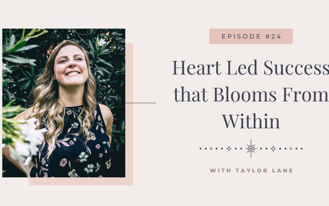 Episode 24: Heart Led Success that Blooms from Within with Taylor Lane