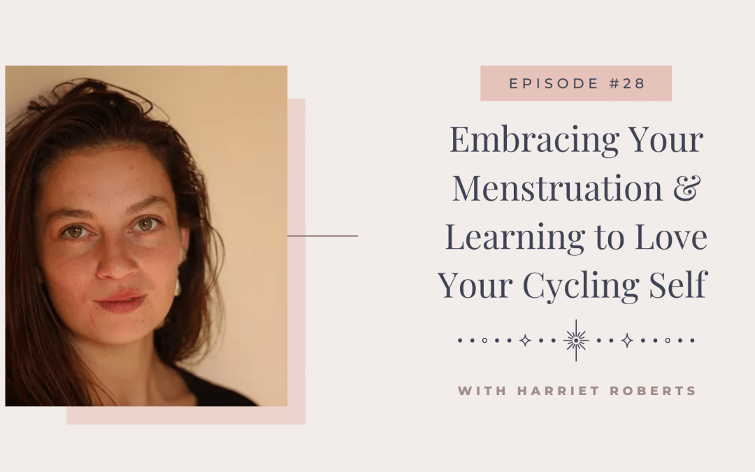 Episode 28: Embracing Your Menstruation & Learning to Love Your Cycling Self with Harriet Roberts